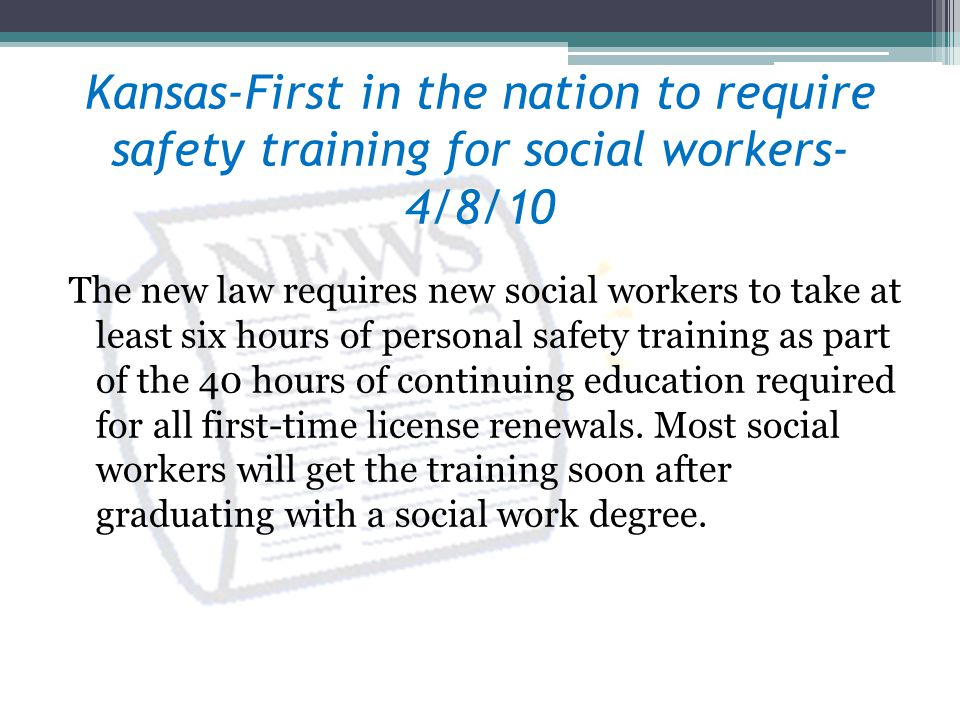 Kansas-First in the nation to require safety training for social workers- 4/8/10 The new law requires new social workers to take at least six hours of