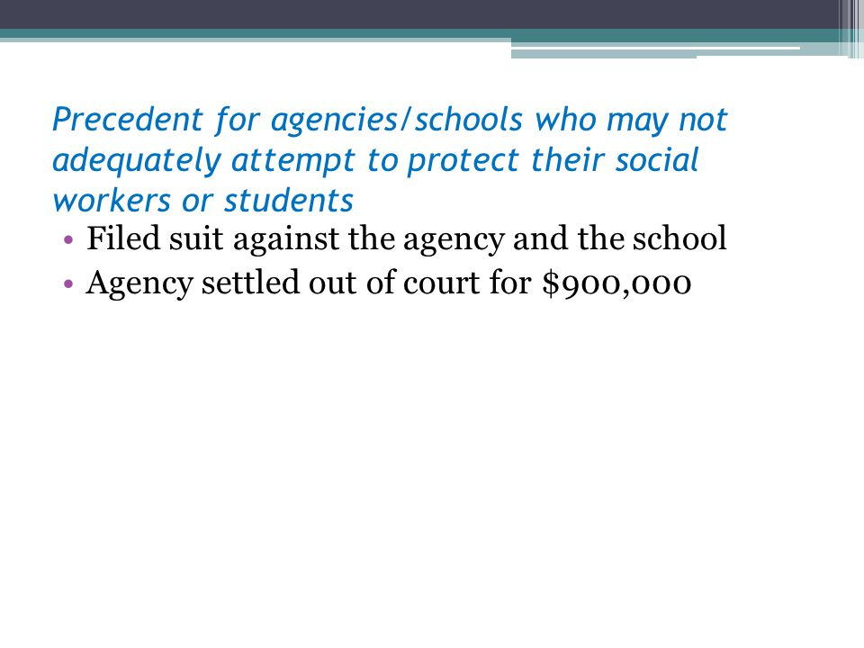 Precedent for agencies/schools who may not adequately attempt to protect their social workers or students Filed suit against the agency and the school Agency settled out of court for $900,000