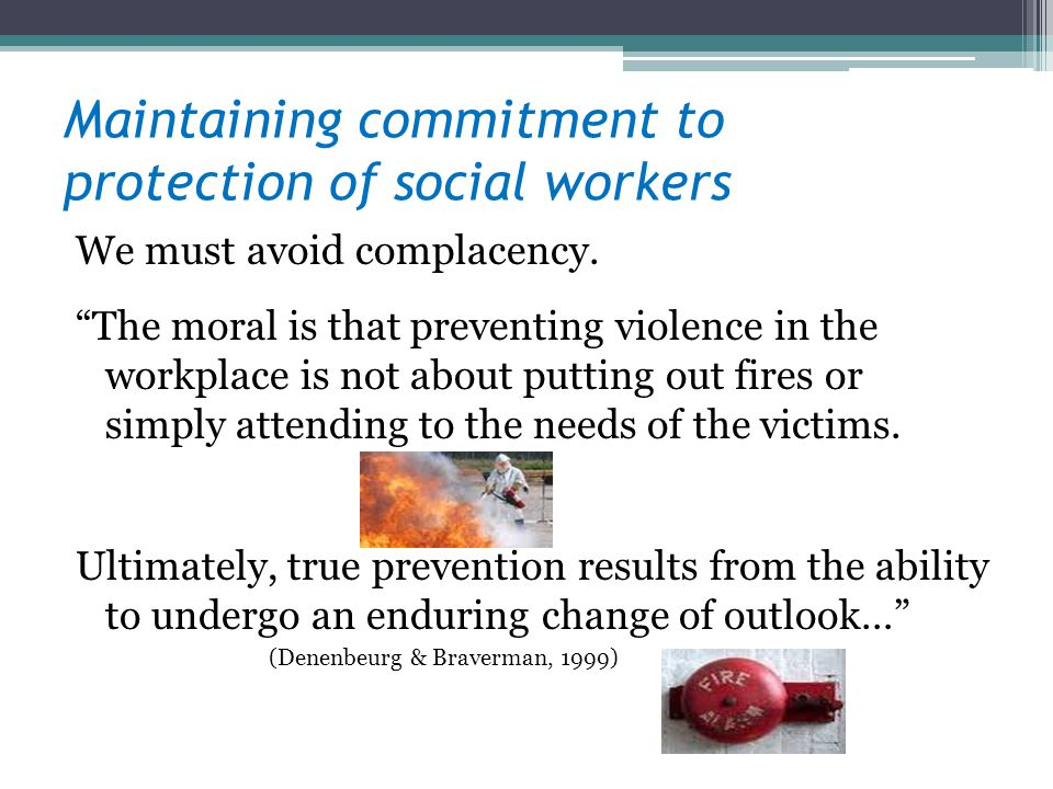 Maintaining commitment to protection of social workers We must avoid complacency. The moral is that preventing violence in the workplace is not about