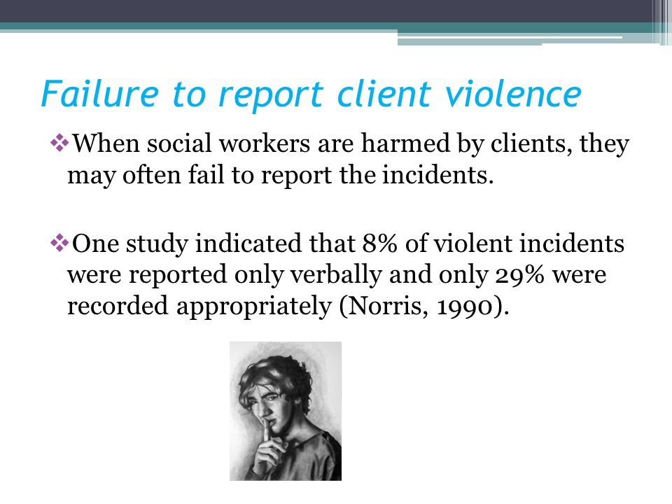 Failure to report client violence When social workers are harmed by clients, they may often fail to report the incidents. One study indicated that 8%