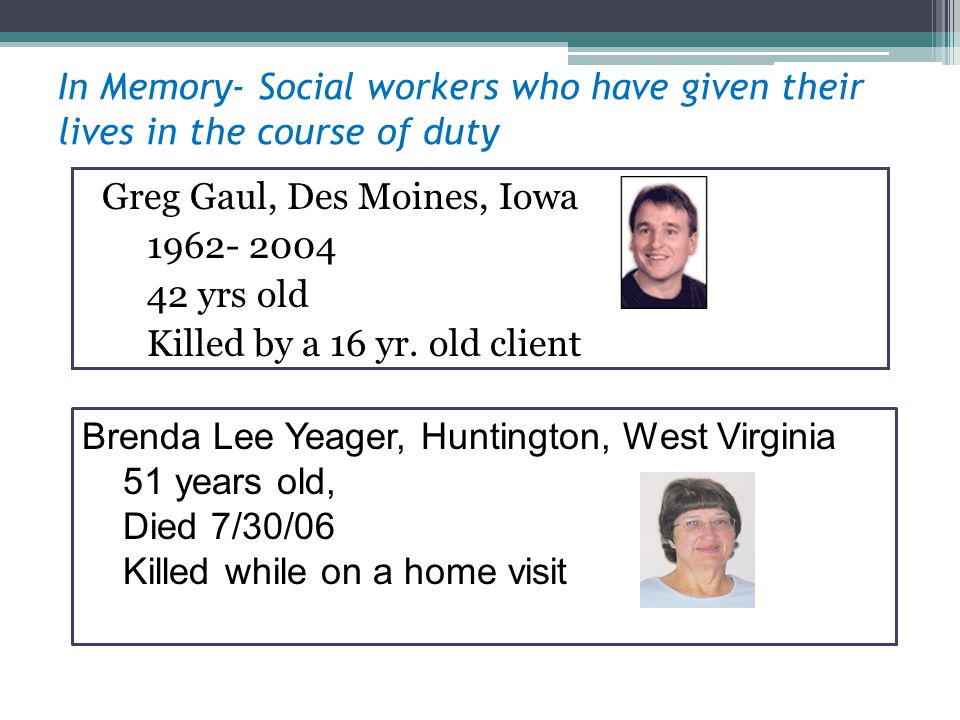 In Memory- Social workers who have given their lives in the course of duty Greg Gaul, Des Moines, Iowa 1962- 2004 42 yrs old Killed by a 16 yr.