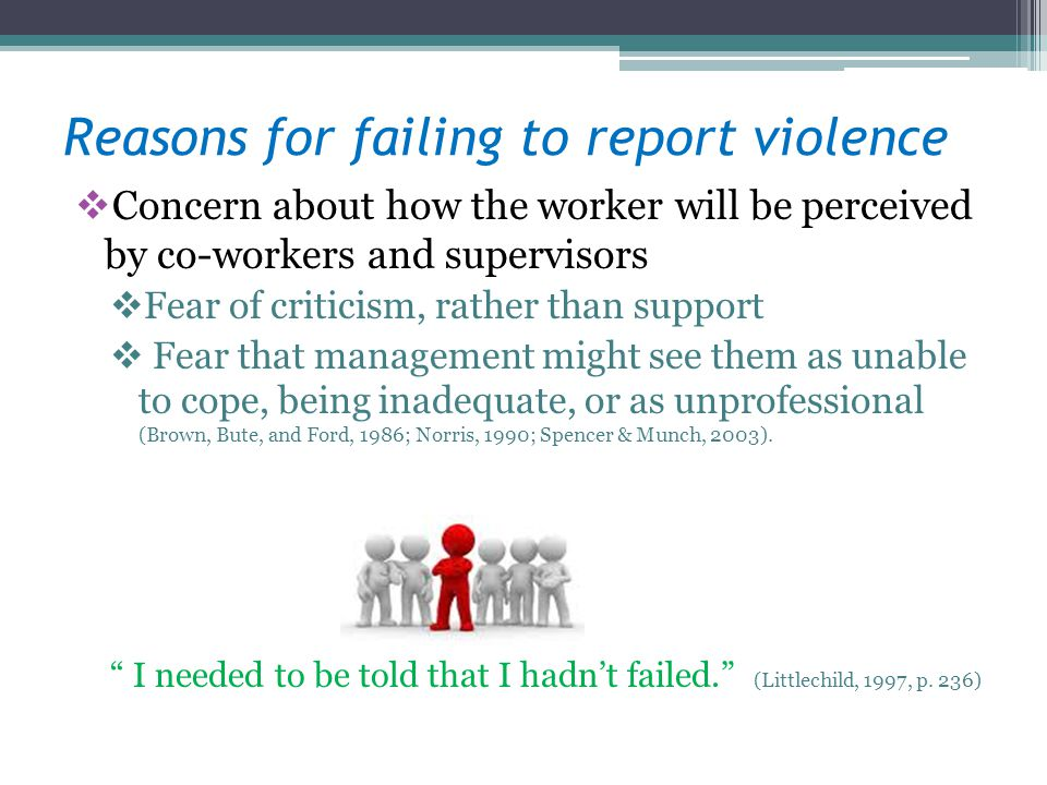 Reasons for failing to report violence Concern about how the worker will be perceived by co-workers and supervisors Fear of criticism, rather than support Fear that management might see them as unable to cope, being inadequate, or as unprofessional (Brown, Bute, and Ford, 1986; Norris, 1990; Spencer & Munch, 2003).