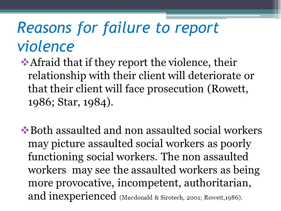 Reasons for failure to report violence Afraid that if they report the violence, their relationship with their client will deteriorate or that their client will face prosecution (Rowett, 1986; Star, 1984).