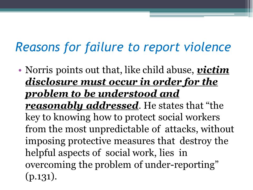 Reasons for failure to report violence Norris points out that, like child abuse, victim disclosure must occur in order for the problem to be understood and reasonably addressed.