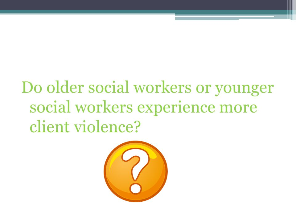 Do older social workers or younger social workers experience more client violence?