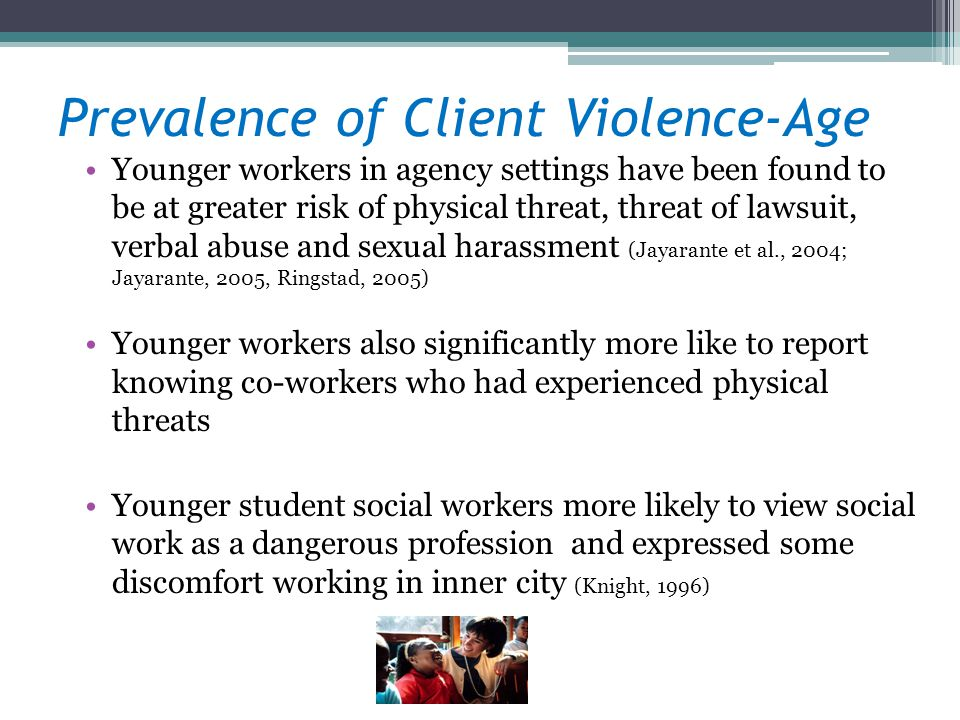 Prevalence of Client Violence-Age Younger workers in agency settings have been found to be at greater risk of physical threat, threat of lawsuit, verbal abuse and sexual harassment (Jayarante et al., 2004; Jayarante, 2005, Ringstad, 2005) Younger workers also significantly more like to report knowing co-workers who had experienced physical threats Younger student social workers more likely to view social work as a dangerous profession and expressed some discomfort working in inner city (Knight, 1996)