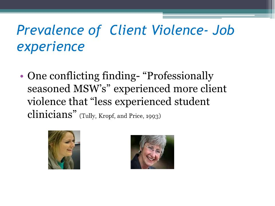 Prevalence of Client Violence- Job experience One conflicting finding- Professionally seasoned MSWs experienced more client violence that less experie
