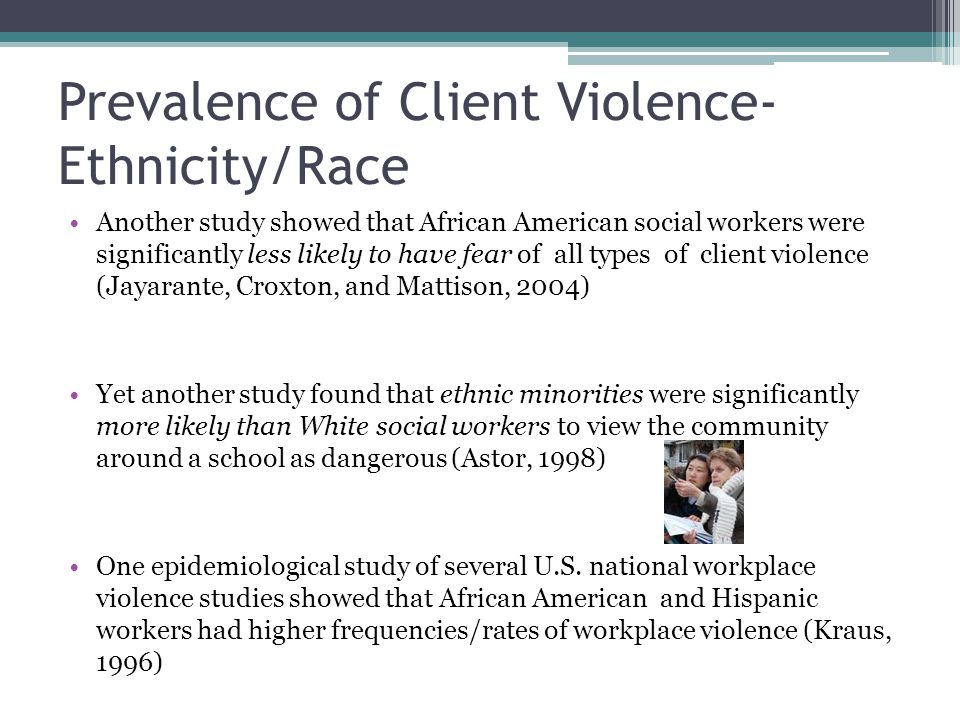 Prevalence of Client Violence- Ethnicity/Race Another study showed that African American social workers were significantly less likely to have fear of all types of client violence (Jayarante, Croxton, and Mattison, 2004) Yet another study found that ethnic minorities were significantly more likely than White social workers to view the community around a school as dangerous (Astor, 1998) One epidemiological study of several U.S.