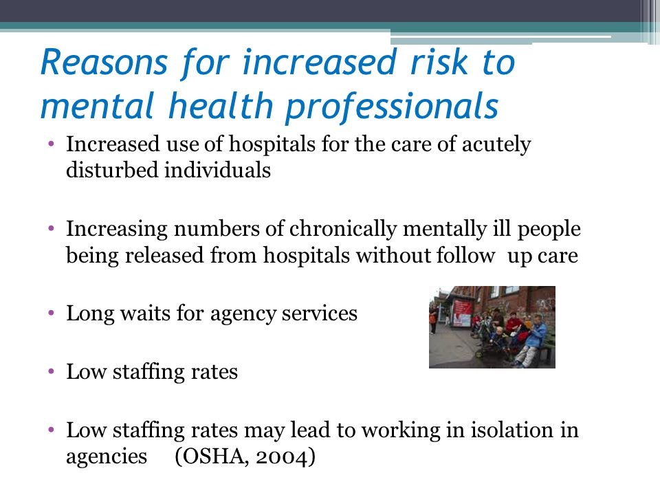 Reasons for increased risk to mental health professionals Increased use of hospitals for the care of acutely disturbed individuals Increasing numbers of chronically mentally ill people being released from hospitals without follow up care Long waits for agency services Low staffing rates Low staffing rates may lead to working in isolation in agencies (OSHA, 2004)
