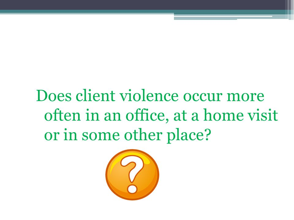Does client violence occur more often in an office, at a home visit or in some other place?