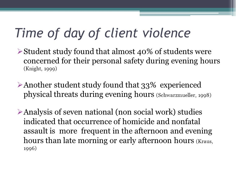 Time of day of client violence Student study found that almost 40% of students were concerned for their personal safety during evening hours (Knight,