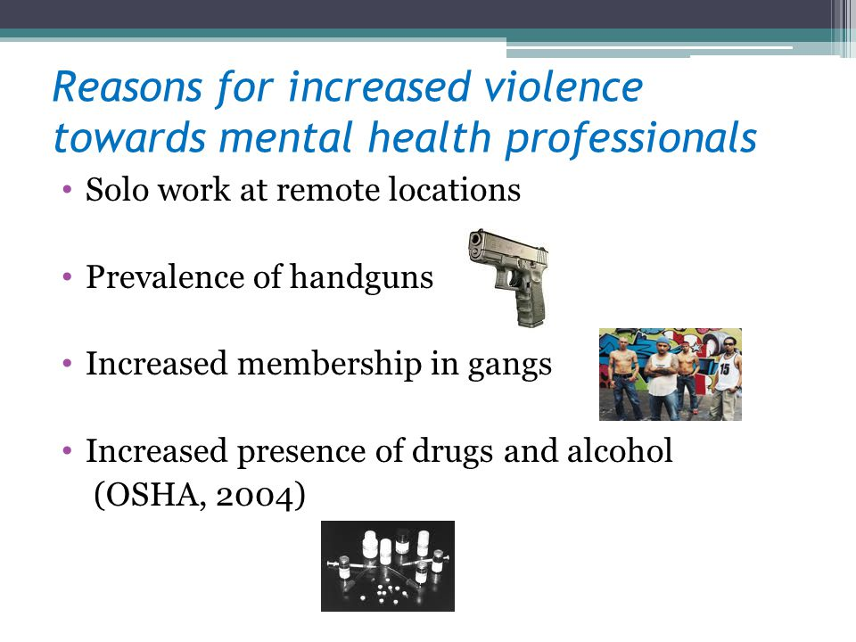 Reasons for increased violence towards mental health professionals Solo work at remote locations Prevalence of handguns Increased membership in gangs