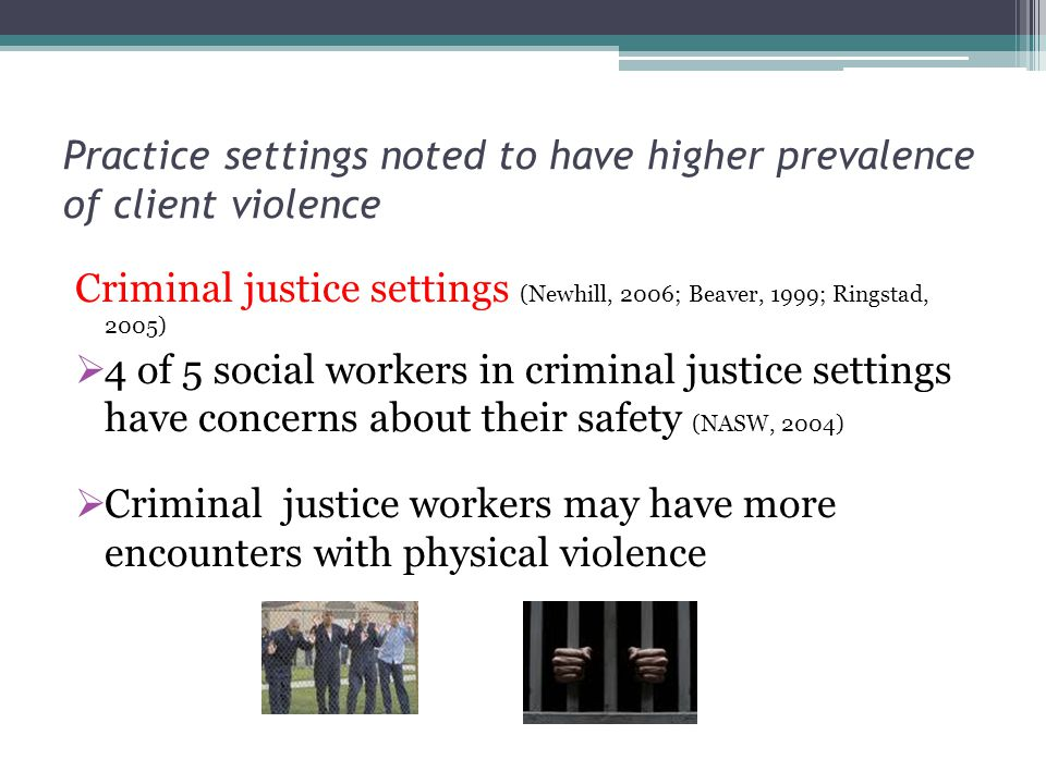 Practice settings noted to have higher prevalence of client violence Criminal justice settings (Newhill, 2006; Beaver, 1999; Ringstad, 2005) 4 of 5 social workers in criminal justice settings have concerns about their safety (NASW, 2004) Criminal justice workers may have more encounters with physical violence