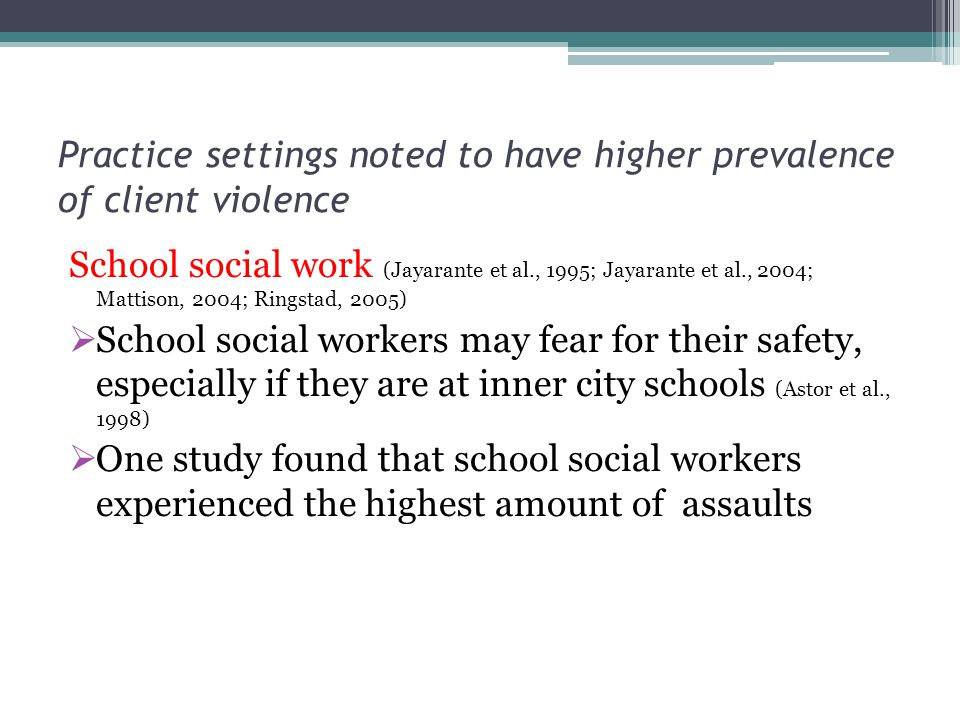 Practice settings noted to have higher prevalence of client violence School social work (Jayarante et al., 1995; Jayarante et al., 2004; Mattison, 200