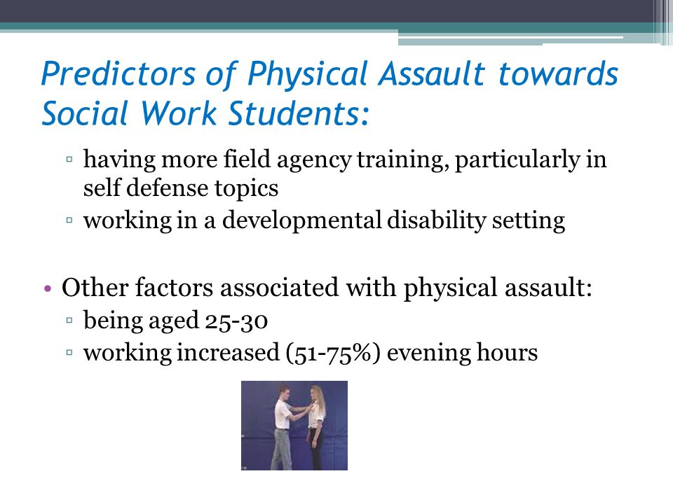 Predictors of Physical Assault towards Social Work Students: having more field agency training, particularly in self defense topics working in a developmental disability setting Other factors associated with physical assault: being aged 25-30 working increased (51-75%) evening hours