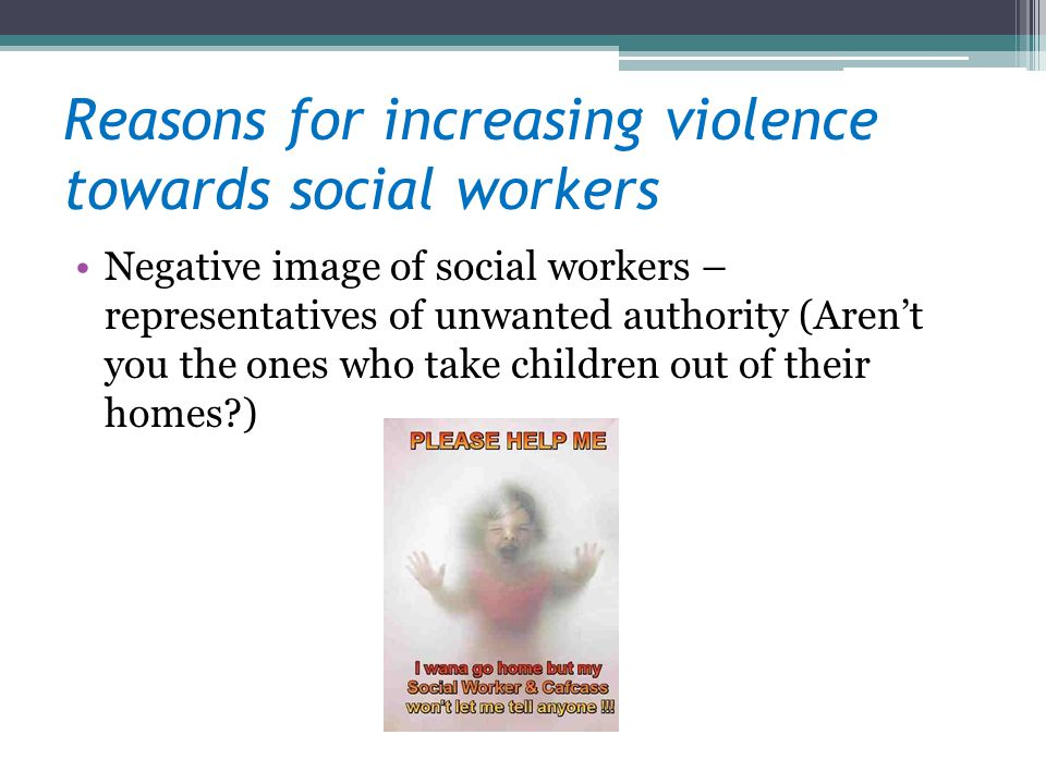 Reasons for increasing violence towards social workers Negative image of social workers – representatives of unwanted authority (Arent you the ones wh