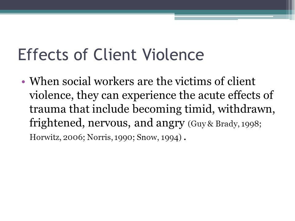 When social workers are the victims of client violence, they can experience the acute effects of trauma that include becoming timid, withdrawn, fright