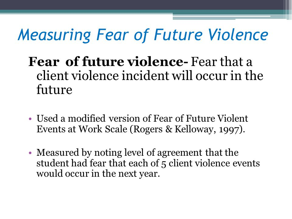 Measuring Fear of Future Violence Fear of future violence- Fear that a client violence incident will occur in the future Used a modified version of Fe