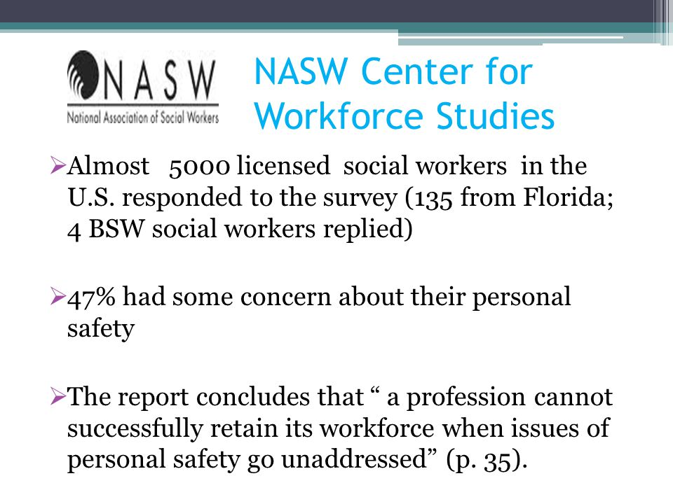 NASW Center for Workforce Studies Almost 5000 licensed social workers in the U.S. responded to the survey (135 from Florida; 4 BSW social workers repl