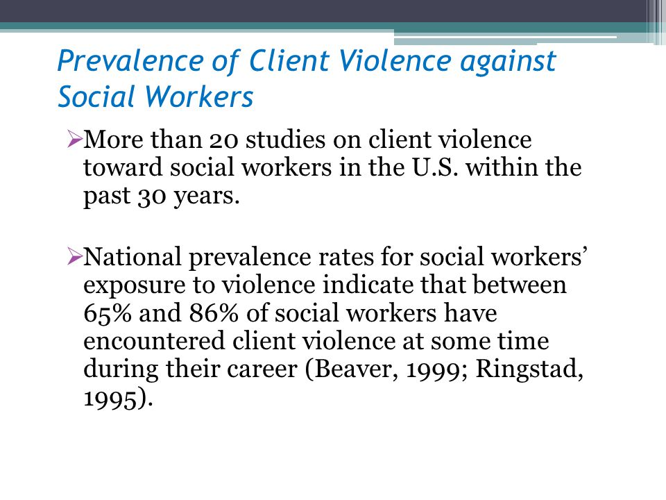 Prevalence of Client Violence against Social Workers More than 20 studies on client violence toward social workers in the U.S. within the past 30 year