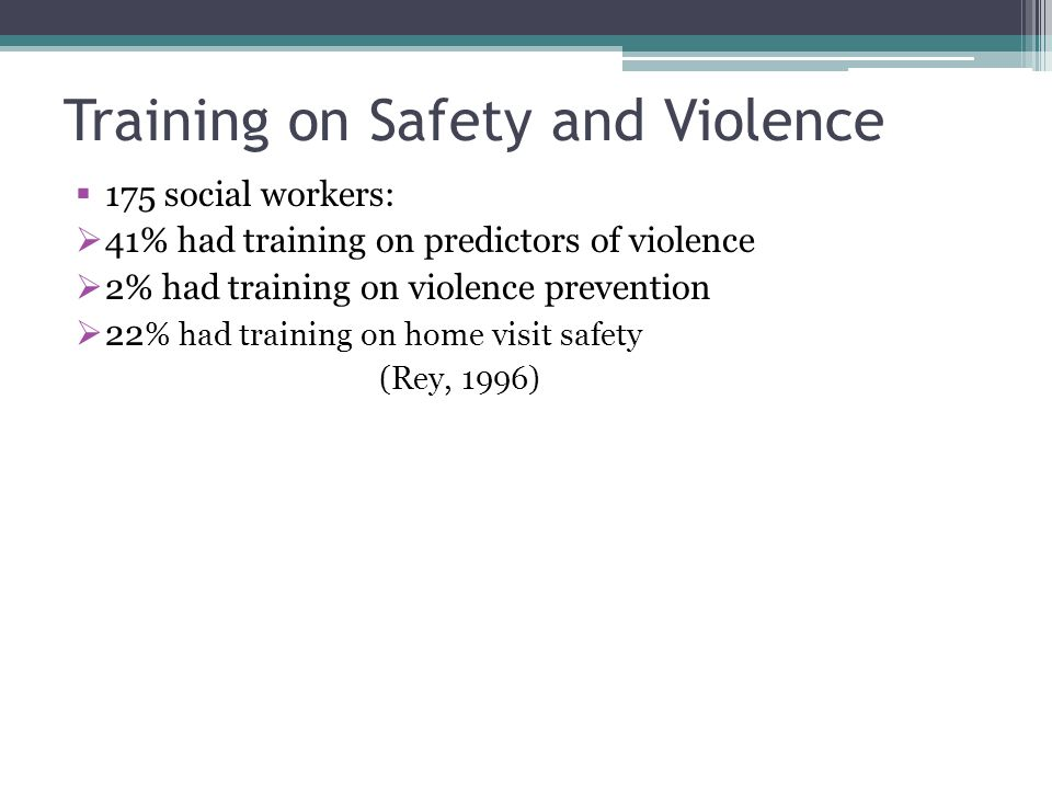 Training on Safety and Violence 175 social workers: 41% had training on predictors of violence 2% had training on violence prevention 22 % had training on home visit safety (Rey, 1996)