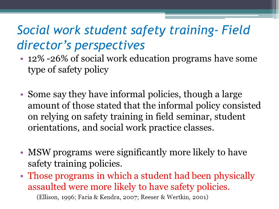 Social work student safety training- Field directors perspectives 12% -26% of social work education programs have some type of safety policy Some say they have informal policies, though a large amount of those stated that the informal policy consisted on relying on safety training in field seminar, student orientations, and social work practice classes.