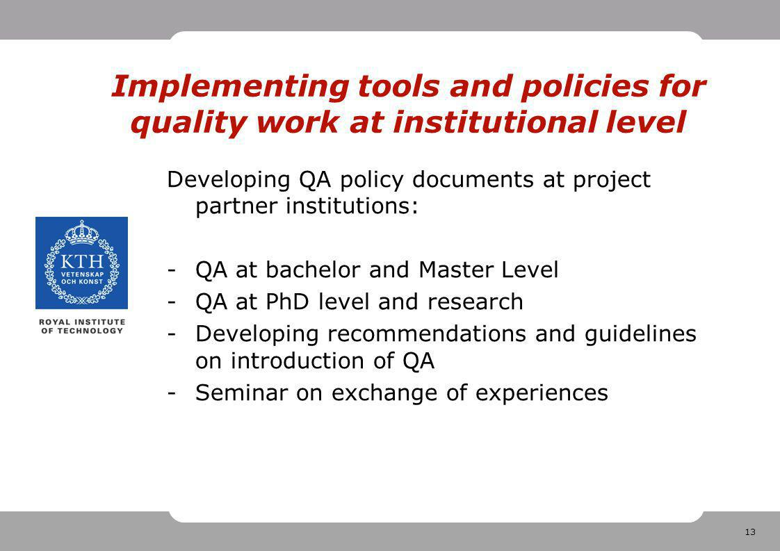 13 Implementing tools and policies for quality work at institutional level Developing QA policy documents at project partner institutions: -QA at bachelor and Master Level -QA at PhD level and research -Developing recommendations and guidelines on introduction of QA -Seminar on exchange of experiences