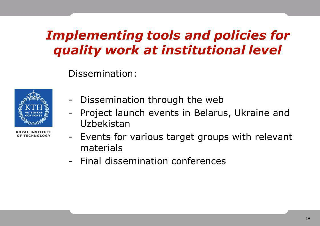 14 Implementing tools and policies for quality work at institutional level Dissemination: -Dissemination through the web -Project launch events in Belarus, Ukraine and Uzbekistan -Events for various target groups with relevant materials -Final dissemination conferences