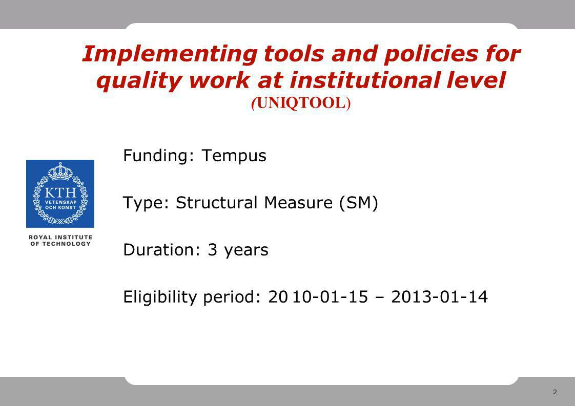 2 Implementing tools and policies for quality work at institutional level (UNIQTOOL) Funding: Tempus Type: Structural Measure (SM) Duration: 3 years Eligibility period: –