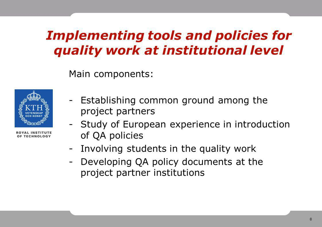 8 Implementing tools and policies for quality work at institutional level Main components: -Establishing common ground among the project partners -Study of European experience in introduction of QA policies -Involving students in the quality work -Developing QA policy documents at the project partner institutions