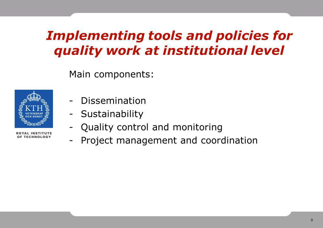 9 Implementing tools and policies for quality work at institutional level Main components: -Dissemination -Sustainability -Quality control and monitoring -Project management and coordination