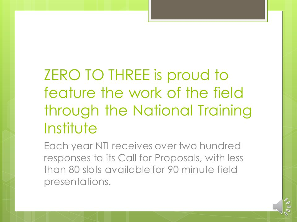 ZERO TO THREE is proud to feature the work of the field through the National Training Institute Each year NTI receives over two hundred responses to its Call for Proposals, with less than 80 slots available for 90 minute field presentations.