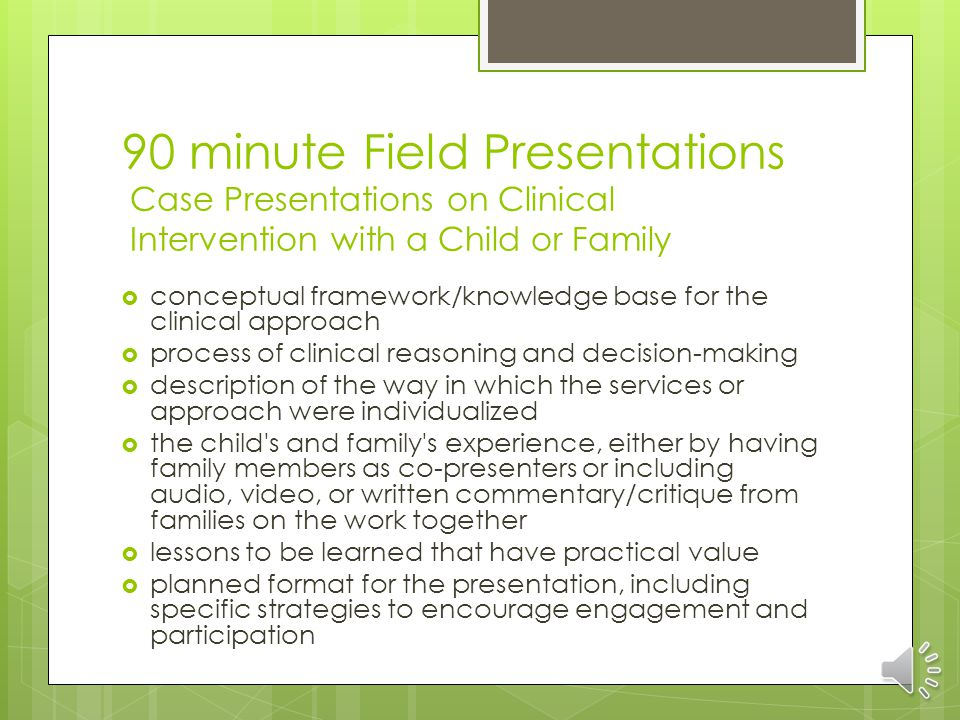90 minute Field Presentations Case Presentations on Clinical Intervention with a Child or Family conceptual framework/knowledge base for the clinical approach process of clinical reasoning and decision-making description of the way in which the services or approach were individualized the child s and family s experience, either by having family members as co-presenters or including audio, video, or written commentary/critique from families on the work together lessons to be learned that have practical value planned format for the presentation, including specific strategies to encourage engagement and participation