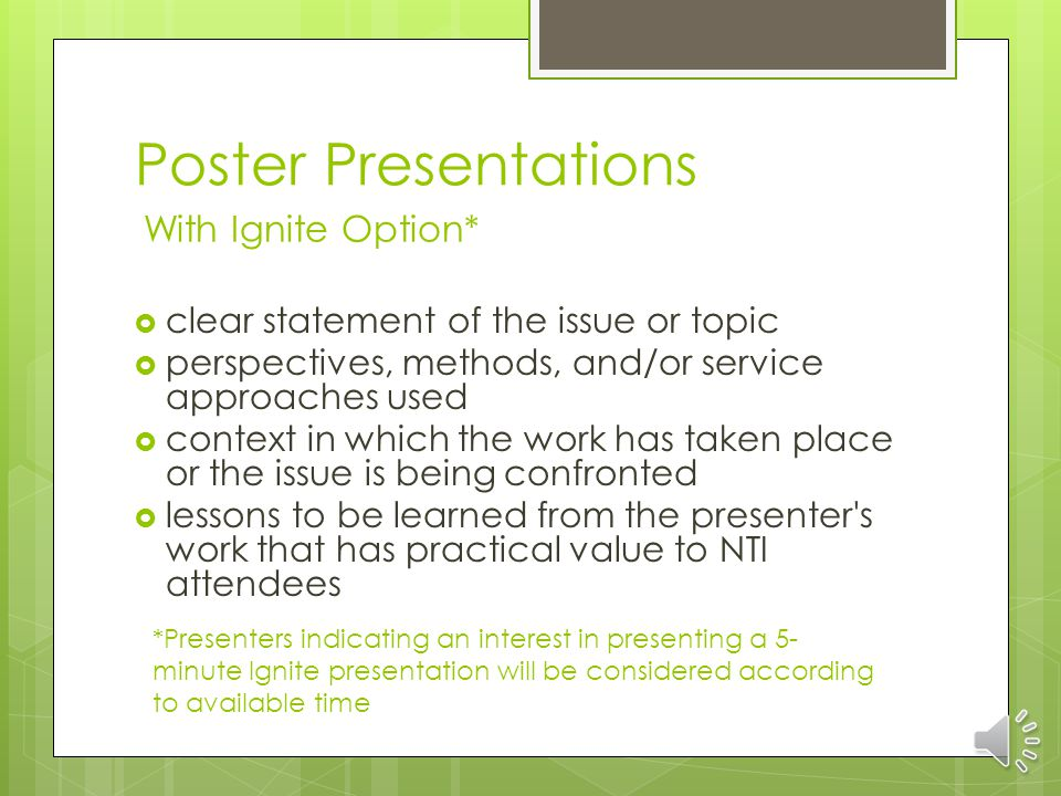 Poster Presentations With Ignite Option* clear statement of the issue or topic perspectives, methods, and/or service approaches used context in which the work has taken place or the issue is being confronted lessons to be learned from the presenter s work that has practical value to NTI attendees *Presenters indicating an interest in presenting a 5- minute Ignite presentation will be considered according to available time