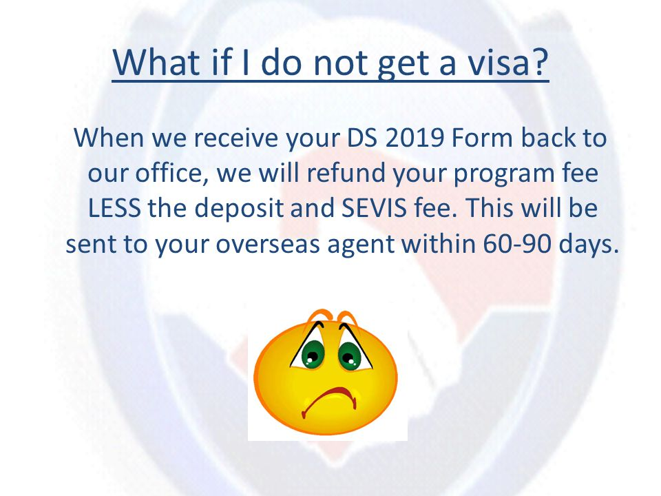 What if I do not get a visa? When we receive your DS 2019 Form back to our office, we will refund your program fee LESS the deposit and SEVIS fee. Thi