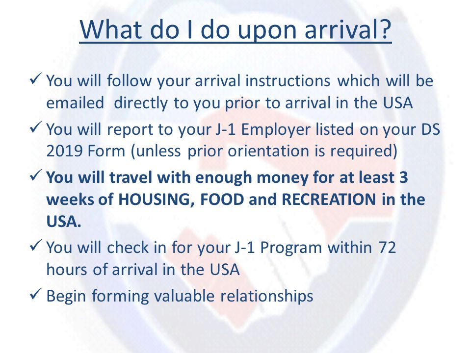 What do I do upon arrival? You will follow your arrival instructions which will be emailed directly to you prior to arrival in the USA You will report