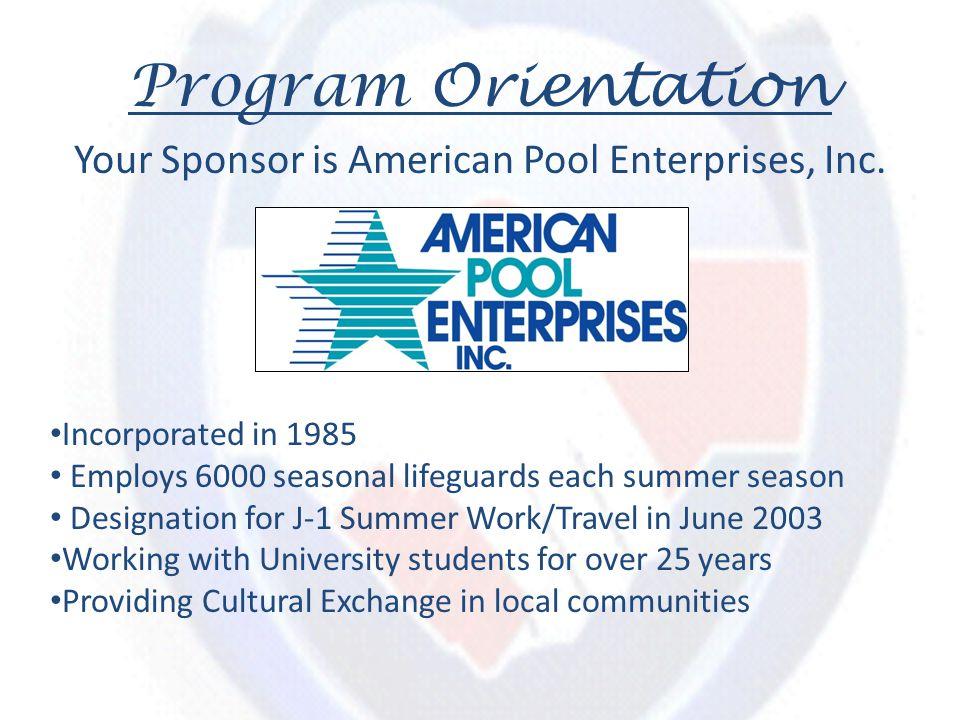 Program Orientation Your Sponsor is American Pool Enterprises, Inc. Incorporated in 1985 Employs 6000 seasonal lifeguards each summer season Designati