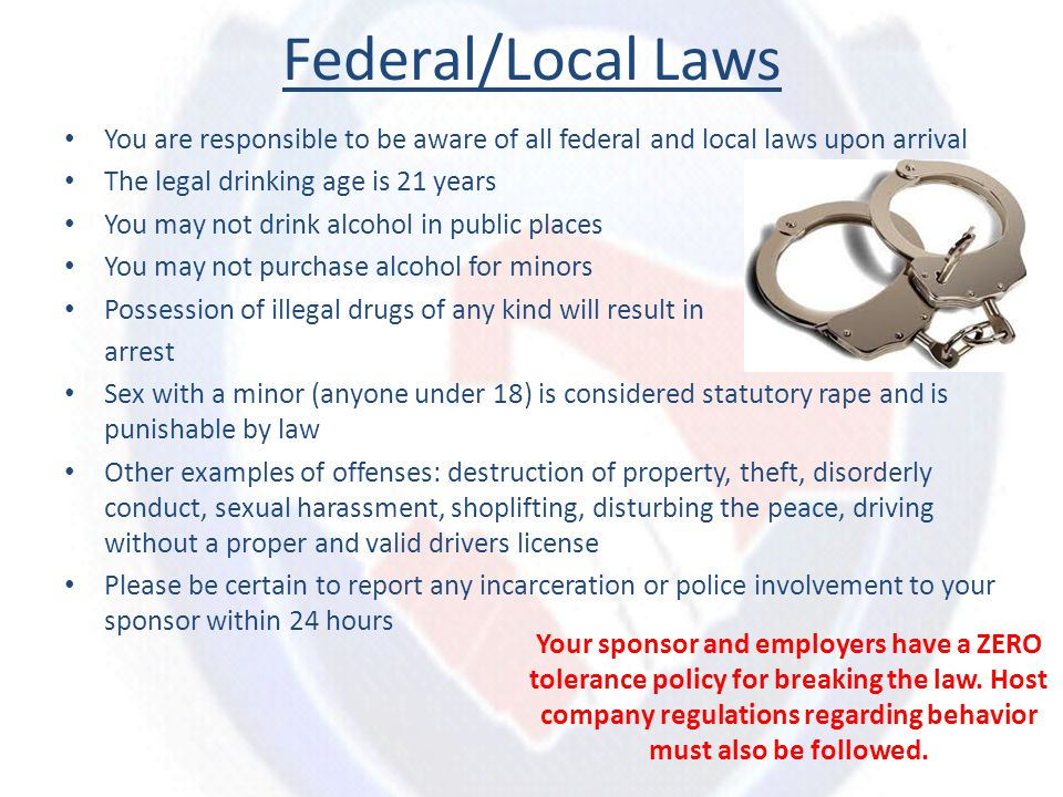Federal/Local Laws You are responsible to be aware of all federal and local laws upon arrival The legal drinking age is 21 years You may not drink alc