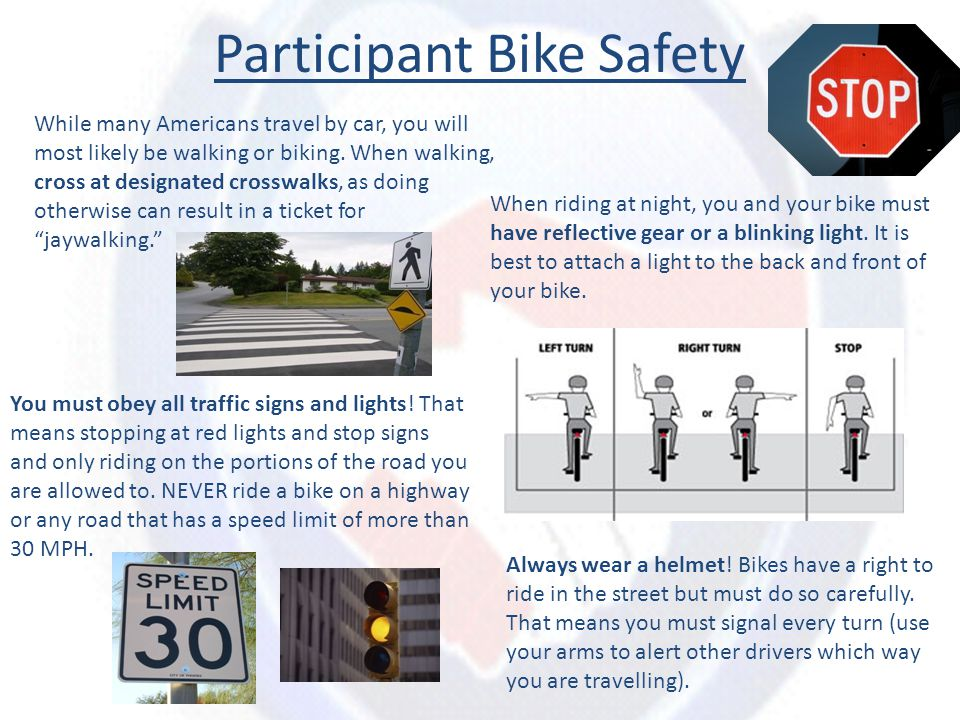 Participant Bike Safety While many Americans travel by car, you will most likely be walking or biking. When walking, cross at designated crosswalks, a