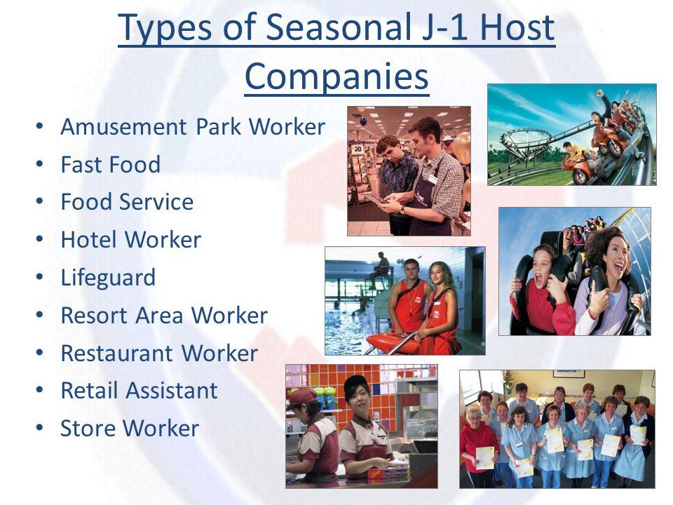 Types of Seasonal J-1 Host Companies Amusement Park Worker Fast Food Food Service Hotel Worker Lifeguard Resort Area Worker Restaurant Worker Retail A