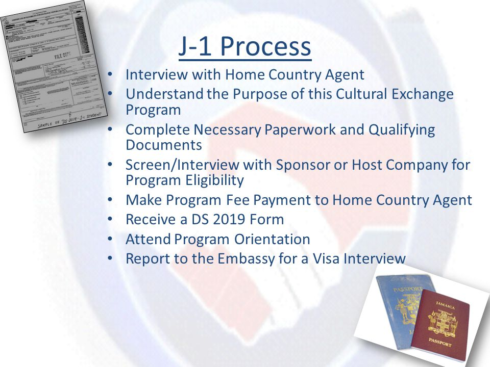 J-1 Process Interview with Home Country Agent Understand the Purpose of this Cultural Exchange Program Complete Necessary Paperwork and Qualifying Documents Screen/Interview with Sponsor or Host Company for Program Eligibility Make Program Fee Payment to Home Country Agent Receive a DS 2019 Form Attend Program Orientation Report to the Embassy for a Visa Interview
