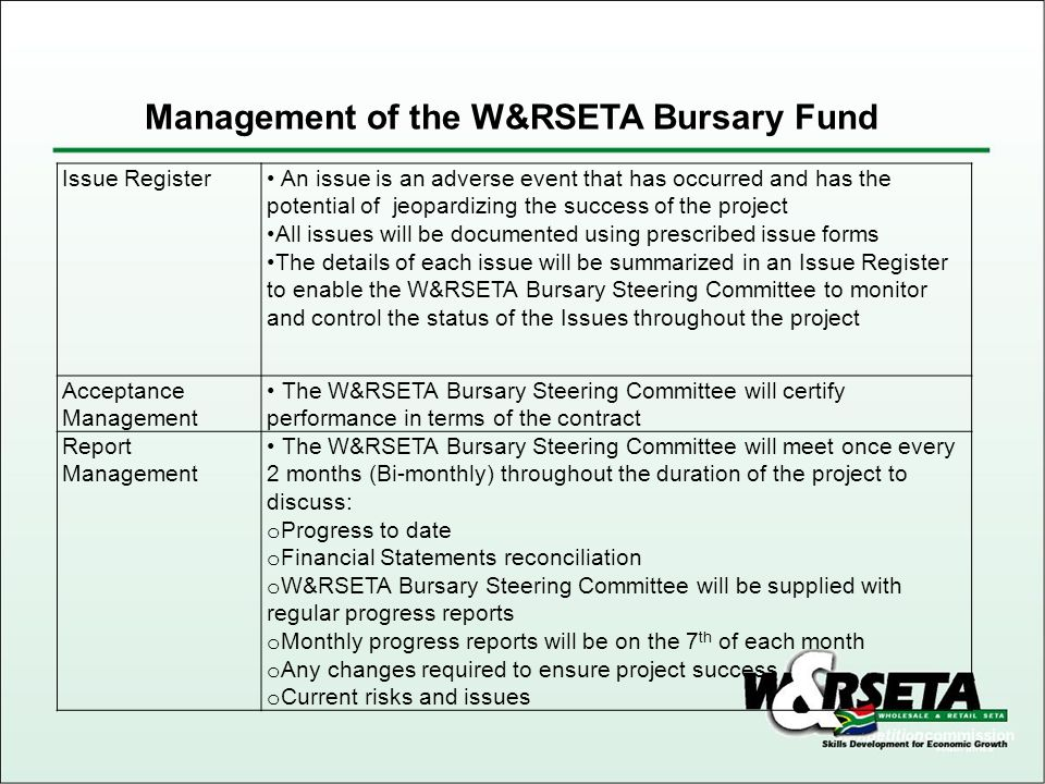 Issue Register An issue is an adverse event that has occurred and has the potential of jeopardizing the success of the project All issues will be documented using prescribed issue forms The details of each issue will be summarized in an Issue Register to enable the W&RSETA Bursary Steering Committee to monitor and control the status of the Issues throughout the project Acceptance Management The W&RSETA Bursary Steering Committee will certify performance in terms of the contract Report Management The W&RSETA Bursary Steering Committee will meet once every 2 months (Bi-monthly) throughout the duration of the project to discuss: o Progress to date o Financial Statements reconciliation o W&RSETA Bursary Steering Committee will be supplied with regular progress reports o Monthly progress reports will be on the 7 th of each month o Any changes required to ensure project success o Current risks and issues Management of the W&RSETA Bursary Fund