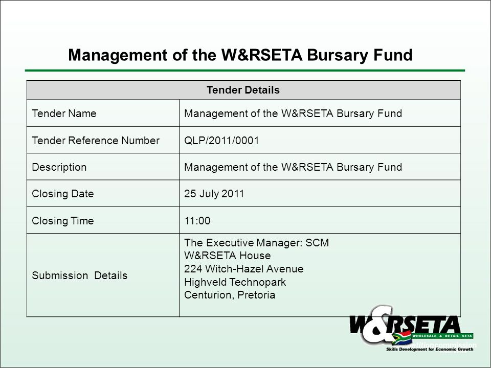 Tender Details Tender NameManagement of the W&RSETA Bursary Fund Tender Reference NumberQLP/2011/0001 DescriptionManagement of the W&RSETA Bursary Fund Closing Date25 July 2011 Closing Time11:00 Submission Details The Executive Manager: SCM W&RSETA House 224 Witch-Hazel Avenue Highveld Technopark Centurion, Pretoria Management of the W&RSETA Bursary Fund