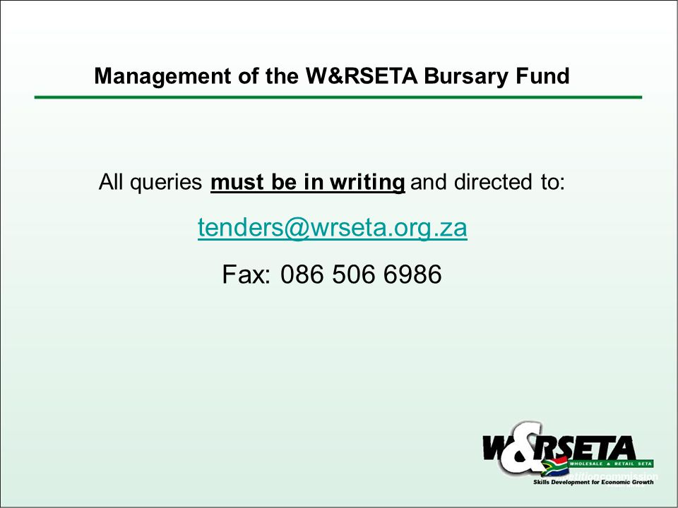 All queries must be in writing and directed to: tenders@wrseta.org.za Fax: 086 506 6986 Management of the W&RSETA Bursary Fund