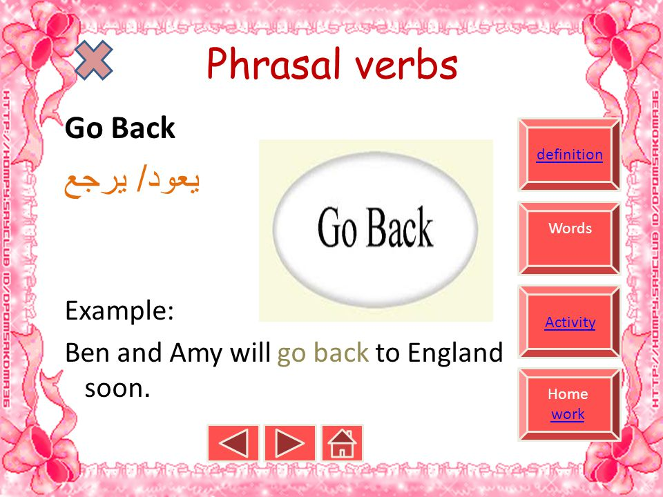 definition Home work work Words Activity Phrasal verbs Go Back يعود / يرجع Example: Ben and Amy will go back to England.