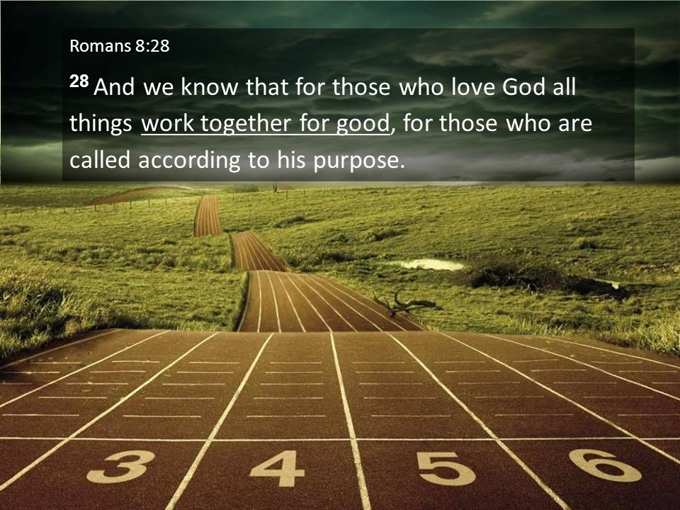 Romans 8:28 28 And we know that for those who love God all things work together for good, for those who are called according to his purpose.