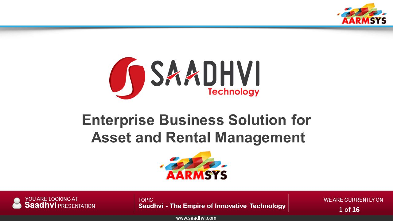 www.saadhvi.com YOU ARE LOOKING AT Saadhvi PRESENTATION TOPIC Saadhvi - The Empire of Innovative Technology WE ARE CURRENTLY ON Enterprise Business Solution for Asset and Rental Management System 1 of 16