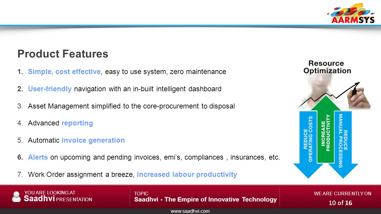 www.saadhvi.com YOU ARE LOOKING AT Saadhvi PRESENTATION TOPIC Saadhvi - The Empire of Innovative Technology WE ARE CURRENTLY ON 1.Simple, cost effective, easy to use system, zero maintenance 2.User-friendly navigation with an in-built intelligent dashboard 3.Asset Management simplified to the core-procurement to disposal 4.Advanced reporting 5.Automatic invoice generation 6.Alerts on upcoming and pending invoices, emis, compliances, insurances, etc.