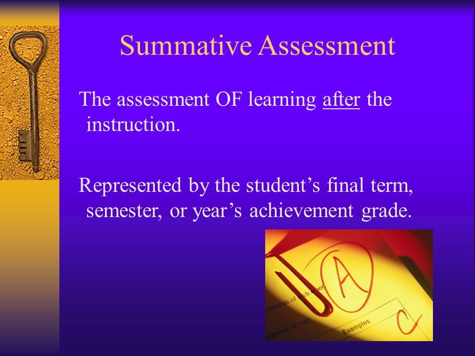Summative Assessment The assessment OF learning after the instruction. Represented by the students final term, semester, or years achievement grade.