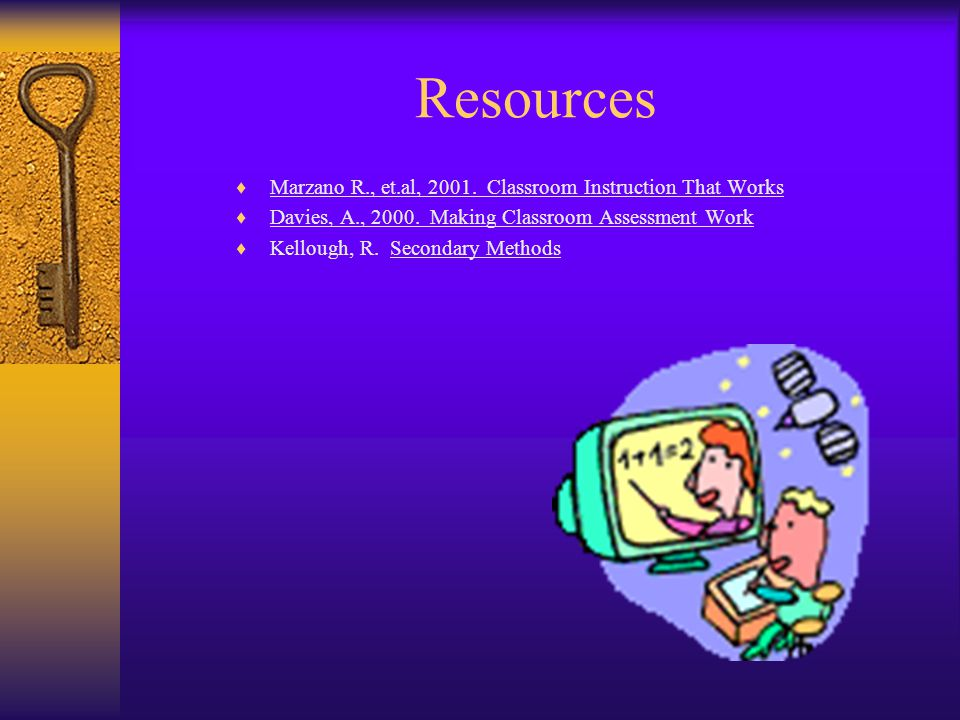 Resources Marzano R., et.al, 2001. Classroom Instruction That Works Davies, A., 2000. Making Classroom Assessment Work Kellough, R. Secondary Methods